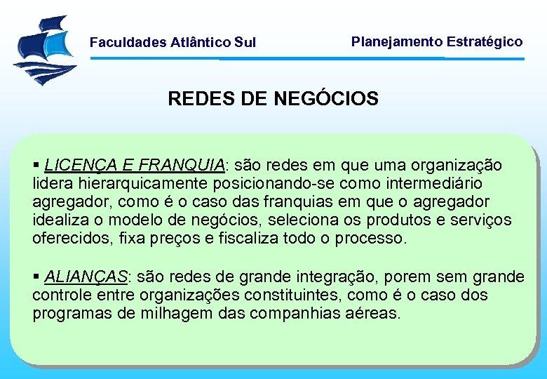 Faculdades Atlântico Sul Planejamento Estratégico REDES DE NEGÓCIOS § LICENÇA E FRANQUIA: são redes