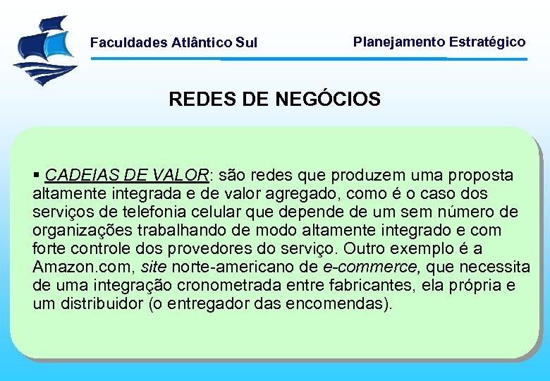 Faculdades Atlântico Sul Planejamento Estratégico REDES DE NEGÓCIOS § CADEIAS DE VALOR: são redes