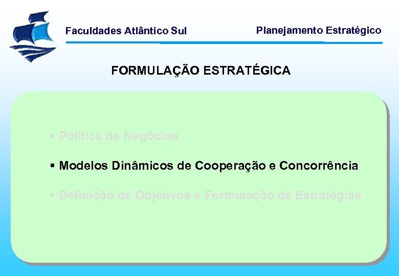 Faculdades Atlântico Sul Planejamento Estratégico FORMULAÇÃO ESTRATÉGICA § Política de Negócios § Modelos Dinâmicos