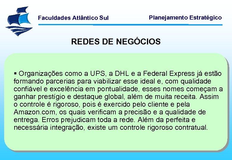 Faculdades Atlântico Sul Planejamento Estratégico REDES DE NEGÓCIOS § Organizações como a UPS, a