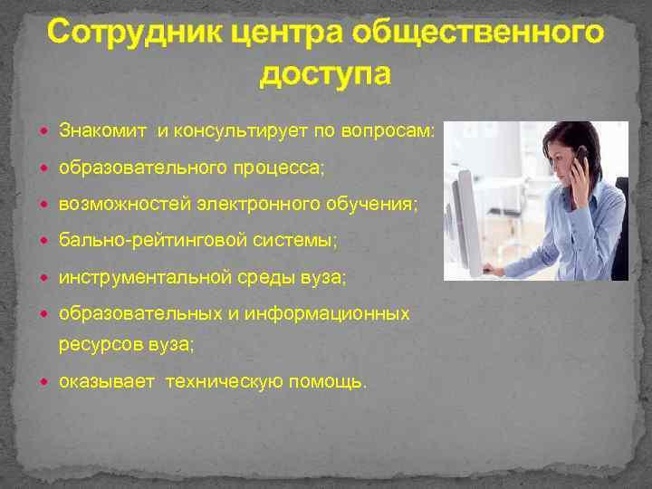 Сотрудник центра общественного доступа Знакомит и консультирует по вопросам: образовательного процесса; возможностей электронного обучения;