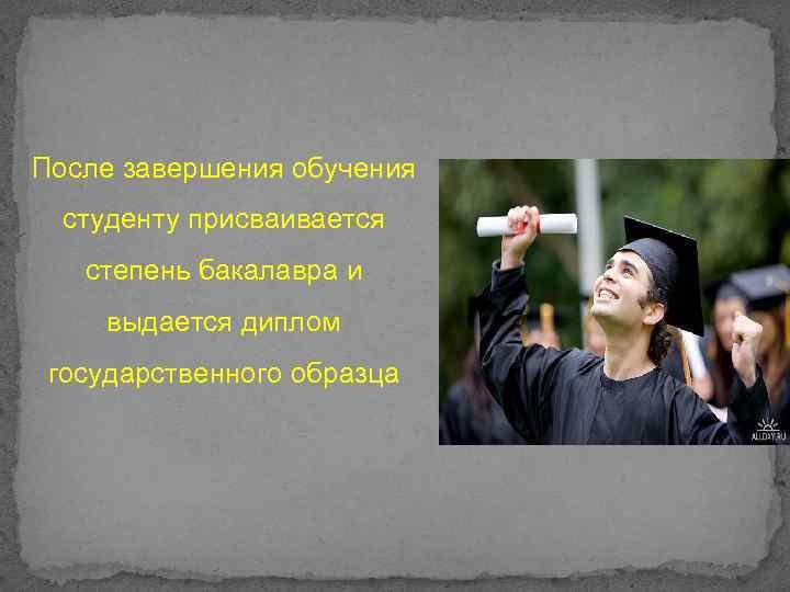 После завершения обучения студенту присваивается степень бакалавра и выдается диплом государственного образца