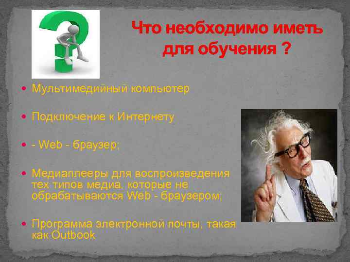 Что необходимо иметь для обучения ? Мультимедийный компьютер Подключение к Интернету - Web -