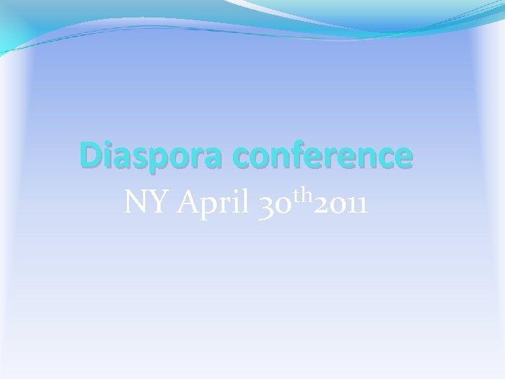 Diaspora conference NY April 30 th 2011