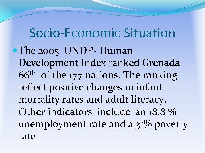 Socio-Economic Situation The 2005 UNDP- Human Development Index ranked Grenada 66 th of the