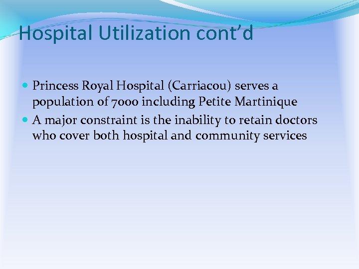 Hospital Utilization cont'd Princess Royal Hospital (Carriacou) serves a population of 7000 including Petite
