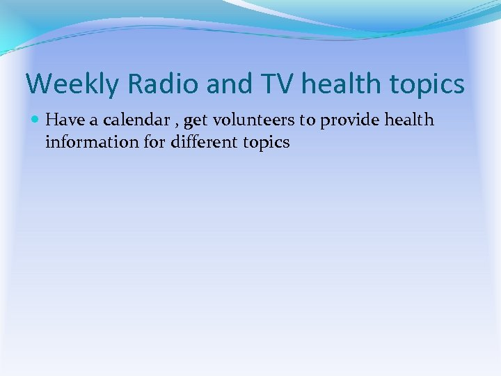 Weekly Radio and TV health topics Have a calendar , get volunteers to provide