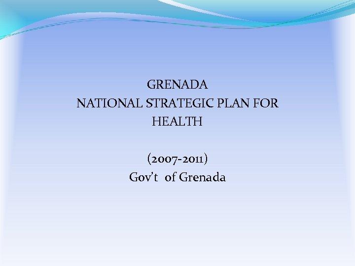 GRENADA NATIONAL STRATEGIC PLAN FOR HEALTH (2007 -2011) Gov't of Grenada