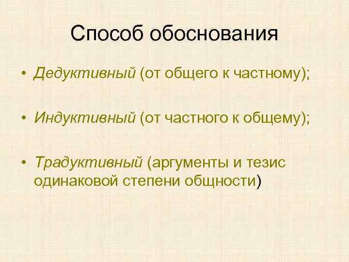 Способ обоснования • Дедуктивный (от общего к частному); • Индуктивный (от частного к общему);
