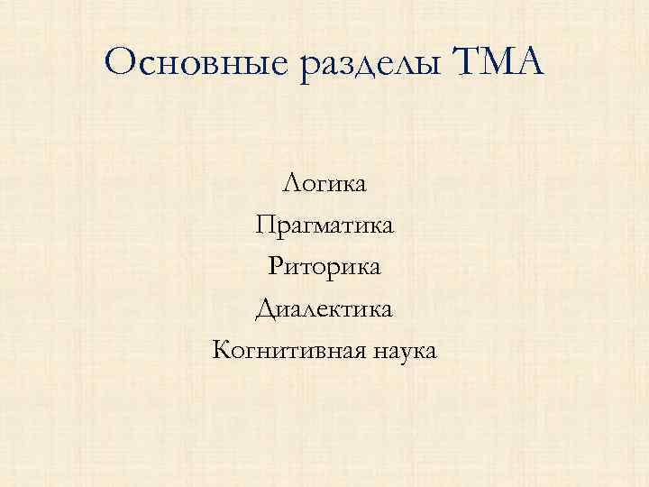 Основные разделы ТМА Логика Прагматика Риторика Диалектика Когнитивная наука