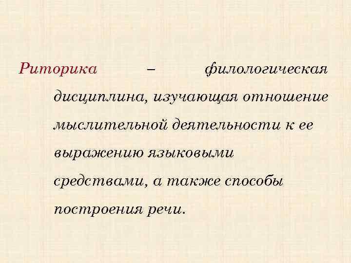 Риторика – филологическая дисциплина, изучающая отношение мыслительной деятельности к ее выражению языковыми средствами, а