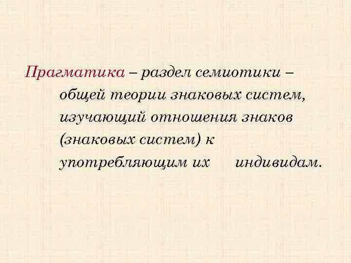 Прагматика – раздел семиотики – общей теории знаковых систем, изучающий отношения знаков (знаковых систем)