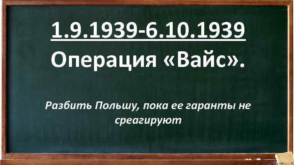 1. 9. 1939 -6. 10. 1939 Операция «Вайс» . Разбить Польшу, пока ее гаранты