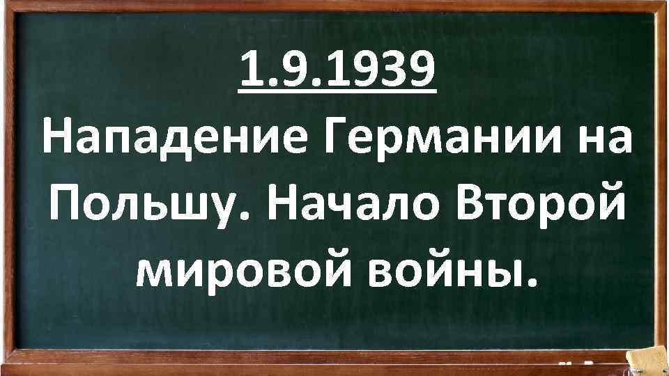1. 9. 1939 Нападение Германии на Польшу. Начало Второй мировой войны.