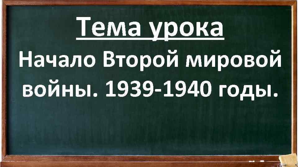 Тема урока Начало Второй мировой войны. 1939 -1940 годы.
