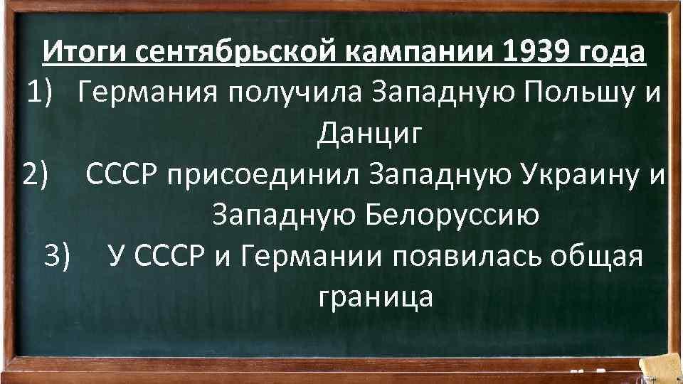 Итоги сентябрьской кампании 1939 года 1) Германия получила Западную Польшу и Данциг 2) СССР