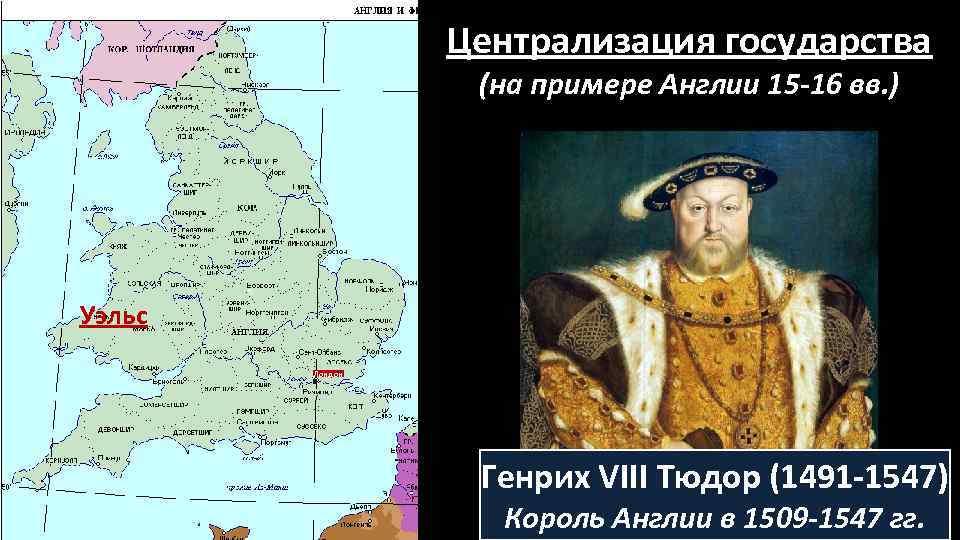 Централизация государства (на примере Англии 15 -16 вв. ) Уэльс Лондон Генрих VIII Тюдор
