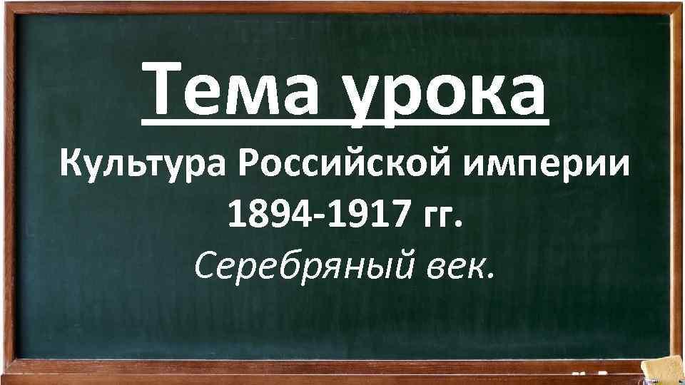 Тема урока Культура Российской империи 1894 -1917 гг. Серебряный век.