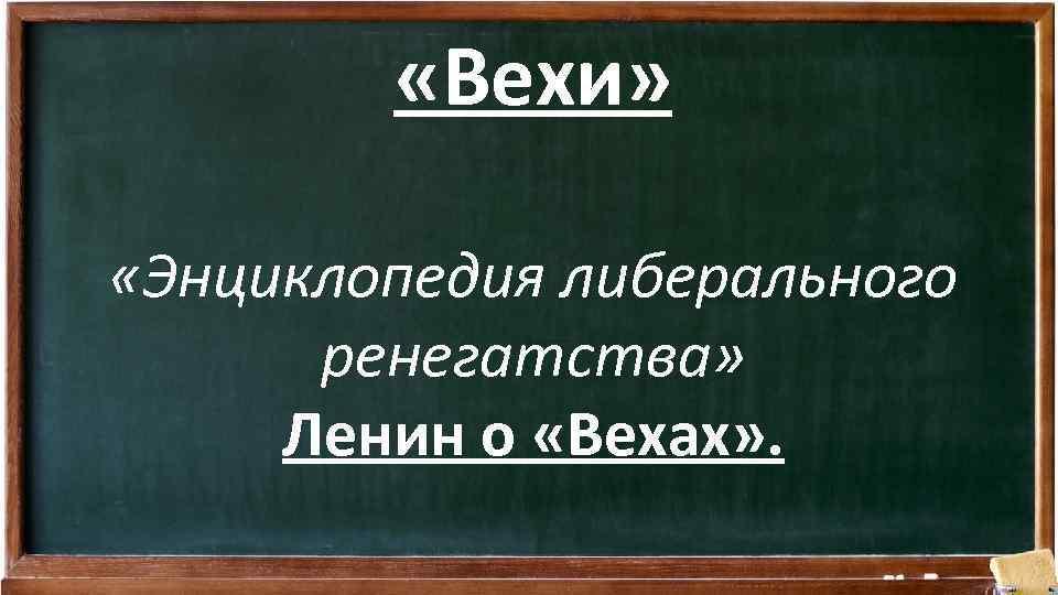 «Вехи» «Энциклопедия либерального ренегатства» Ленин о «Вехах» .