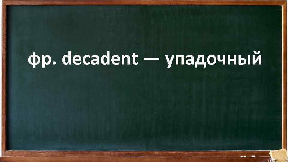 фр. decadent — упадочный
