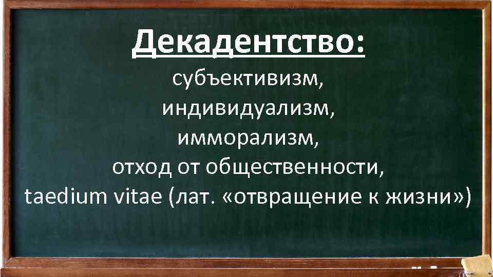 Декадентство: субъективизм, индивидуализм, имморализм, отход от общественности, taedium vitae (лат. «отвращение к жизни» )