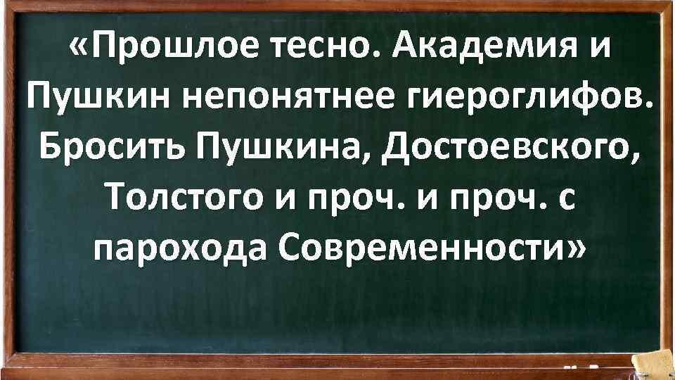 «Прошлое тесно. Академия и Пушкин непонятнее гиероглифов. Бросить Пушкина, Достоевского, Толстого и проч.