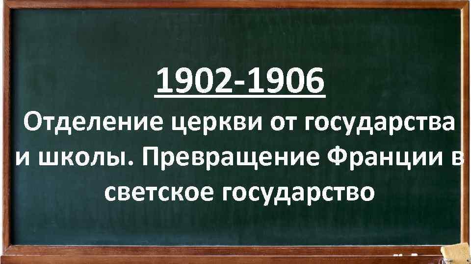 1902 -1906 Отделение церкви от государства и школы. Превращение Франции в светское государство