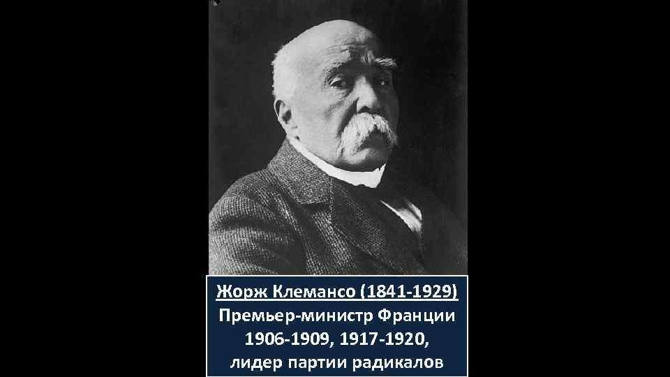 Жорж Клемансо (1841 -1929) Премьер-министр Франции 1906 -1909, 1917 -1920, лидер партии радикалов