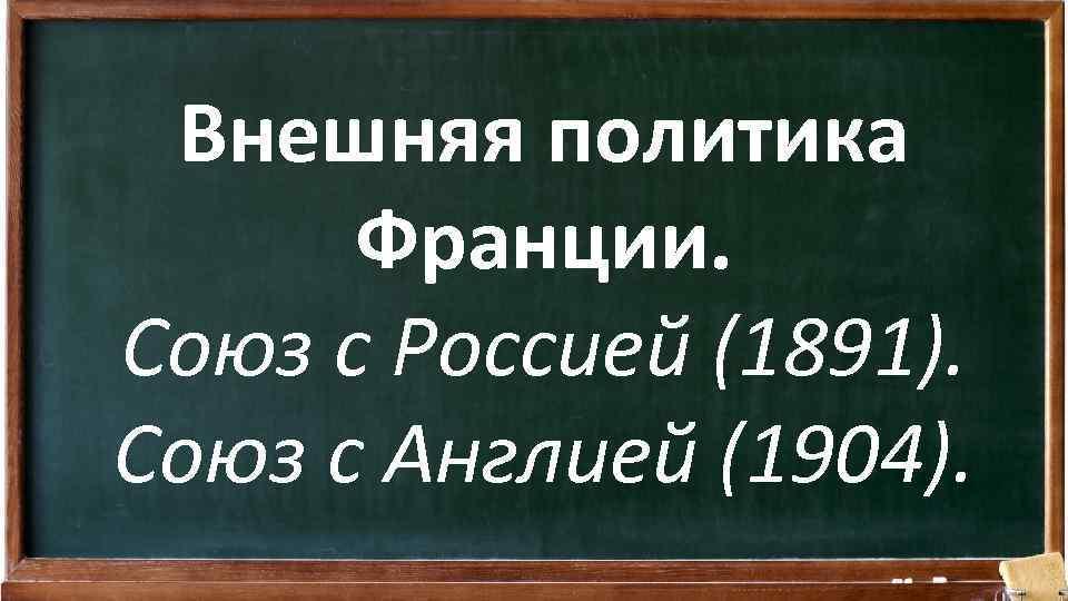 Внешняя политика Франции. Союз с Россией (1891). Союз с Англией (1904).