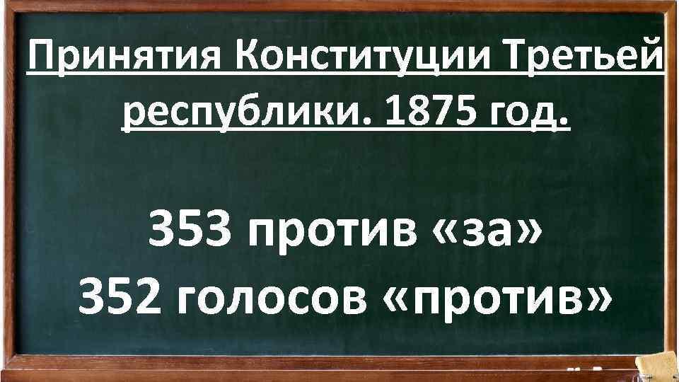 Принятия Конституции Третьей республики. 1875 год. 353 против «за» 352 голосов «против»