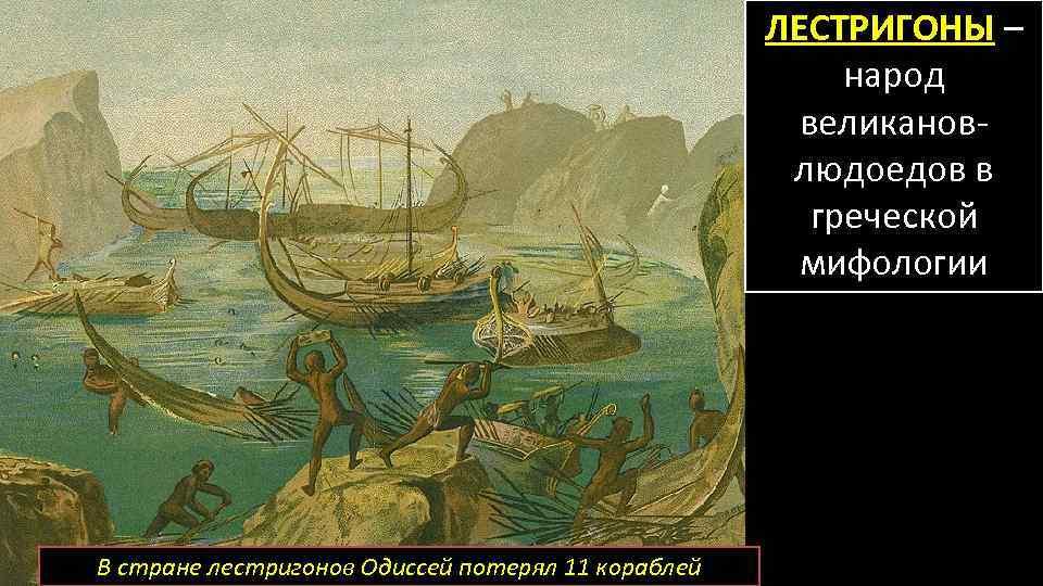 ЛЕСТРИГОНЫ – народ великановлюдоедов в греческой мифологии В стране лестригонов Одиссей потерял 11 кораблей