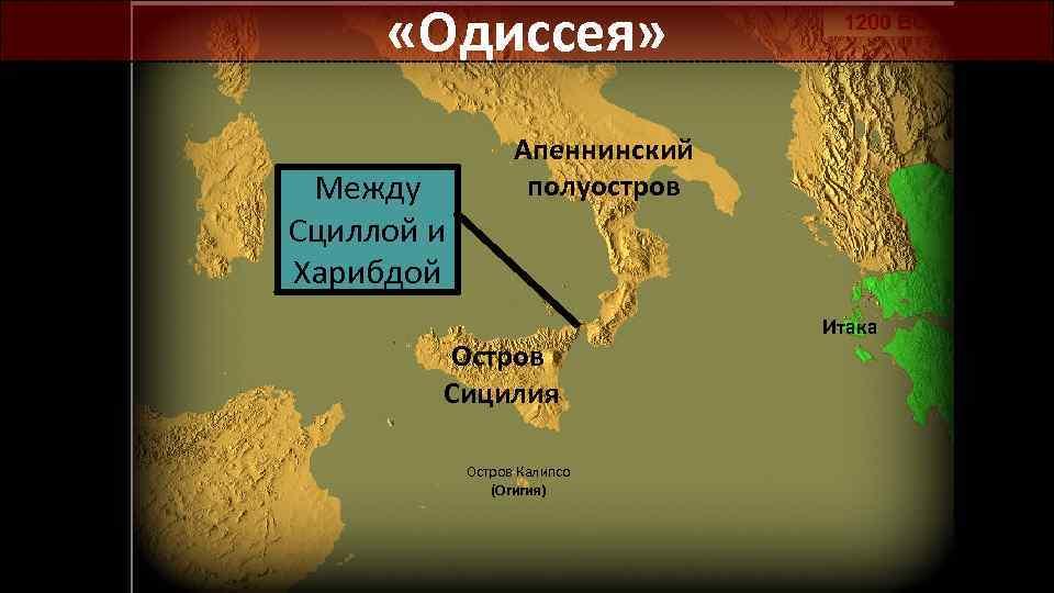 «Одиссея» Между Сциллой и Харибдой Апеннинский полуостров Остров Сицилия Остров Калипсо (Огигия) Итака