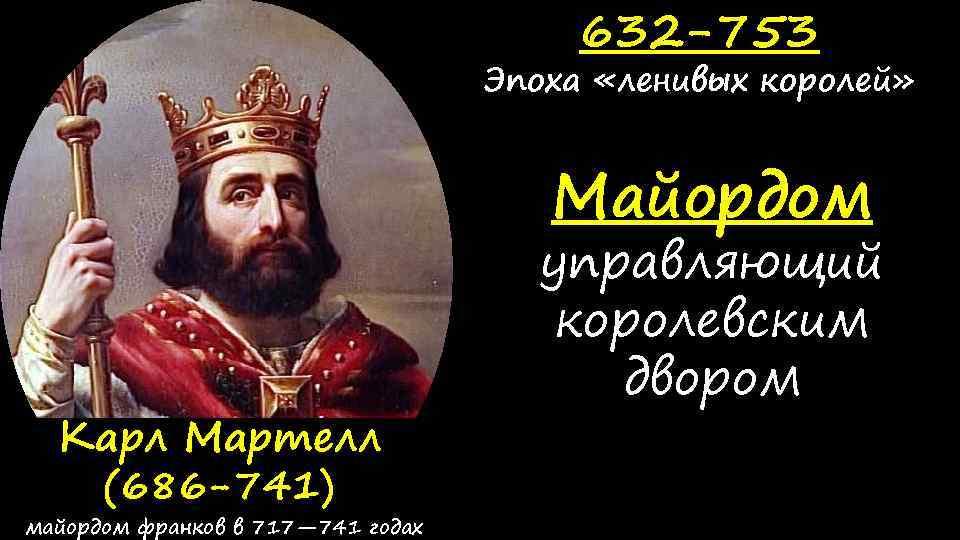632 -753 Эпоха «ленивых королей» Майордом Карл Мартелл (686 -741) майордом франков в 717—