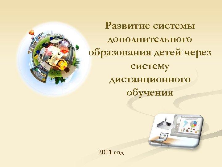 Развитие системы дополнительного образования детей через систему дистанционного обучения 2011 год