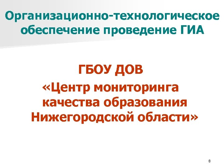 Организационно-технологическое обеспечение проведение ГИА ГБОУ ДОВ «Центр мониторинга качества образования Нижегородской области» 8