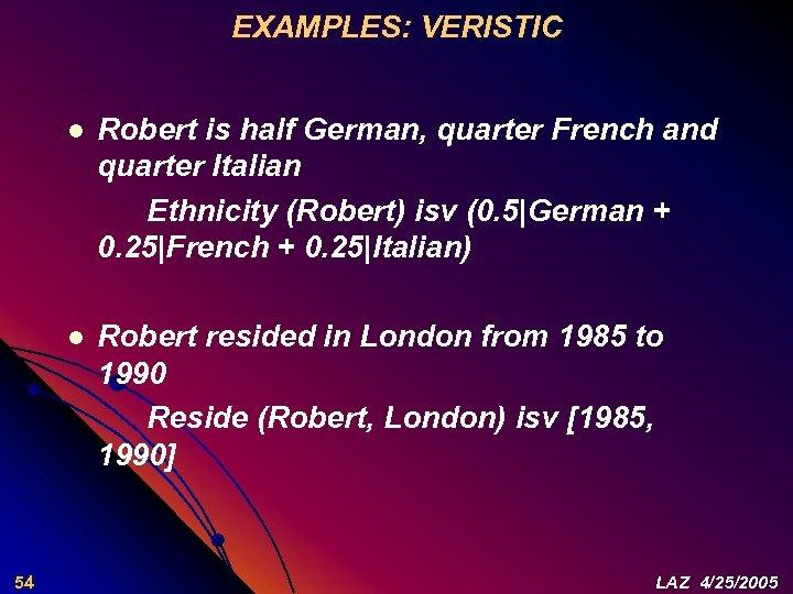 EXAMPLES: VERISTIC l l 54 Robert is half German, quarter French and quarter Italian