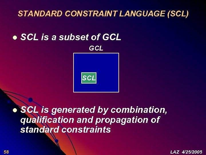 STANDARD CONSTRAINT LANGUAGE (SCL) l SCL is a subset of GCL SCL l 58