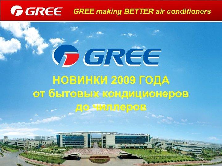 GREE making BETTER air conditioners НОВИНКИ 2009 ГОДА от бытовых кондиционеров до чиллеров