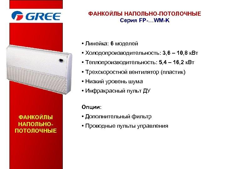 ФАНКОЙЛЫ НАПОЛЬНО-ПОТОЛОЧНЫЕ Серия FP-…WM-K • Линейка: 6 моделей • Холодопроизводительность: 3, 6 – 10,