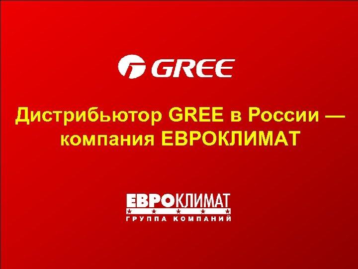 Дистрибьютор GREE в России — компания ЕВРОКЛИМАТ