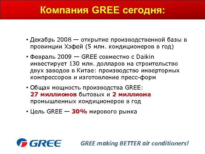 Компания GREE сегодня: • Декабрь 2008 — открытие производственной базы в провинции Хэфей (5