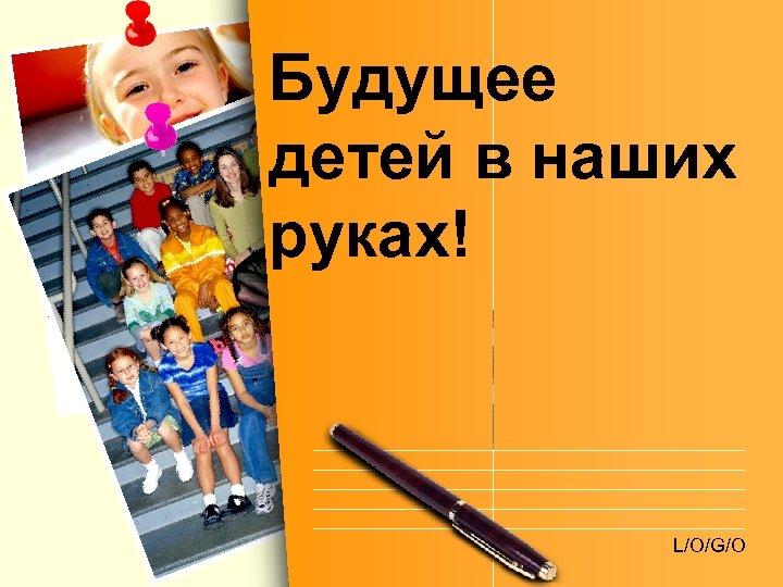 Будущее детей в наших руках! L/O/G/O