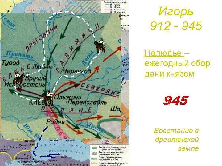 Игорь 912 - 945 Полюдье – ежегодный сбор дани князем 945 Восстание в древлянской