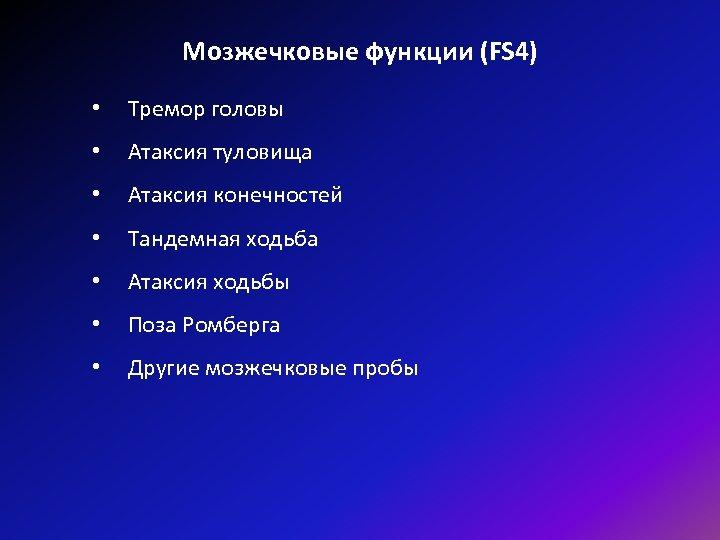 Мозжечковые функции (FS 4) • Тремор головы • Атаксия туловища • Атаксия конечностей •