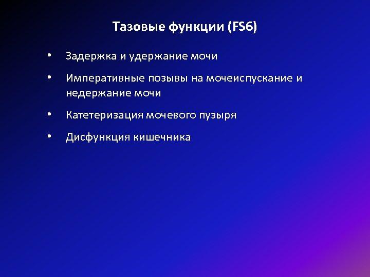 Тазовые функции (FS 6) • Задержка и удержание мочи • Императивные позывы на мочеиспускание