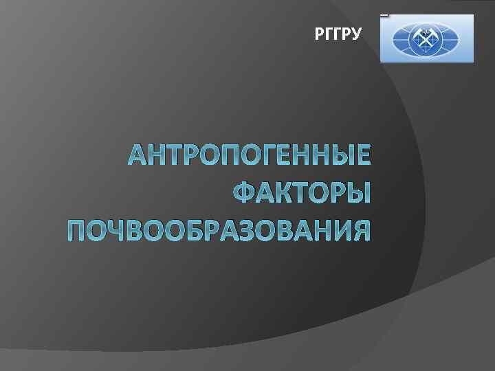 РГГРУ АНТРОПОГЕННЫЕ ФАКТОРЫ ПОЧВООБРАЗОВАНИЯ