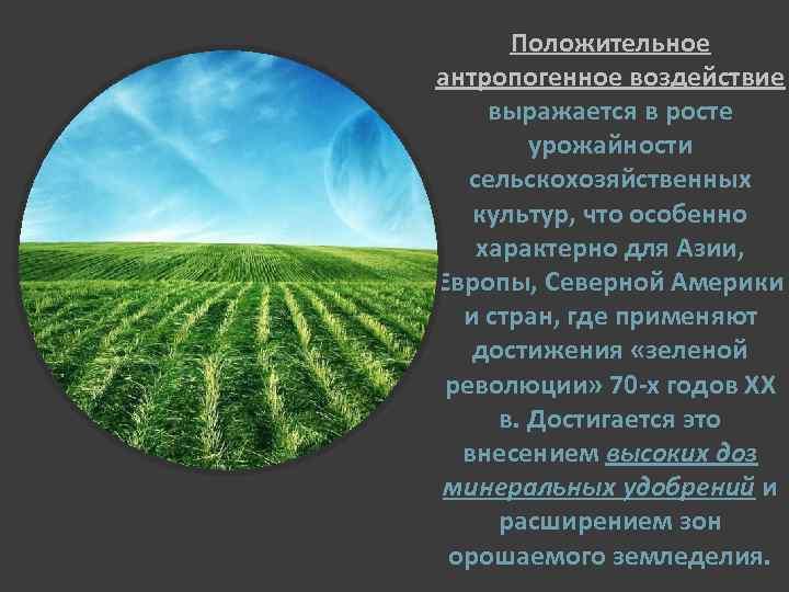 Положительное антропогенное воздействие выражается в росте урожайности сельскохозяйственных культур, что особенно характерно для Азии,