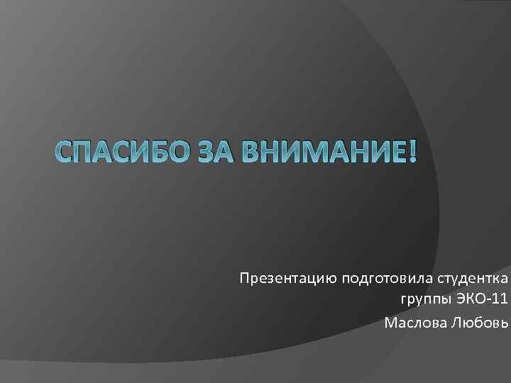 СПАСИБО ЗА ВНИМАНИЕ! Презентацию подготовила студентка группы ЭКО-11 Маслова Любовь