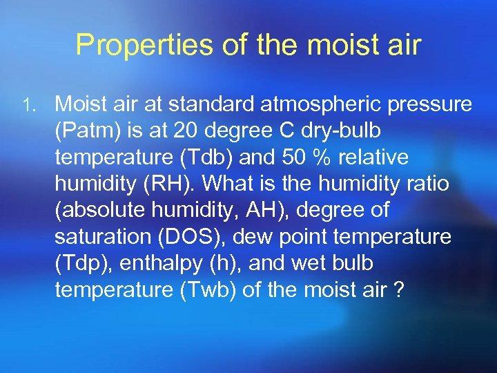 Properties of the moist air 1. Moist air at standard atmospheric pressure (Patm) is