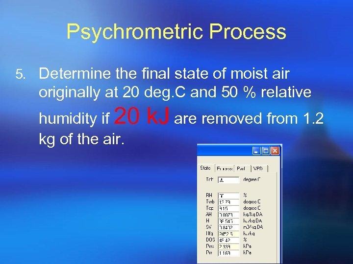 Psychrometric Process 5. Determine the final state of moist air originally at 20 deg.